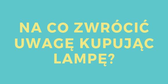 Na co zwrócić uwagę kupując lampę?